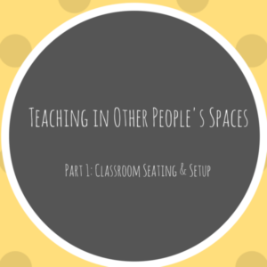 Teaching in Other People's Spaces Part 1: Classroom Seating & Setup